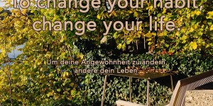Beitragsbild des Blogbeitrags To change your habit, change your life.